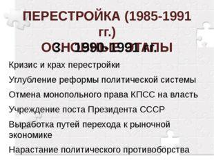 ПЕРЕСТРОЙКА (1985-1991 гг.) ОСНОВНЫЕ ЭТАПЫ 3.1990-1991 гг. Кризис и крах пер