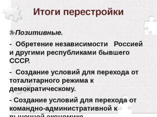 Итоги перестройки Позитивные. - Обретение независимости Россией и другими рес