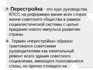 Перестройка - это курс руководства КПСС на реформирование всех сторон жизни