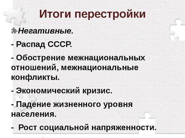 Итоги перестройки Негативные. - Распад СССР. - Обострение межнациональных отн...