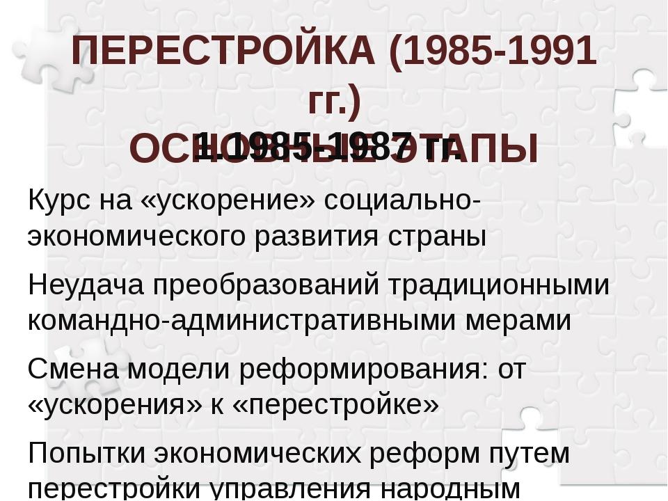ПЕРЕСТРОЙКА (1985-1991 гг.) ОСНОВНЫЕ ЭТАПЫ 1.1985-1987 гг. Курс на «ускорени...