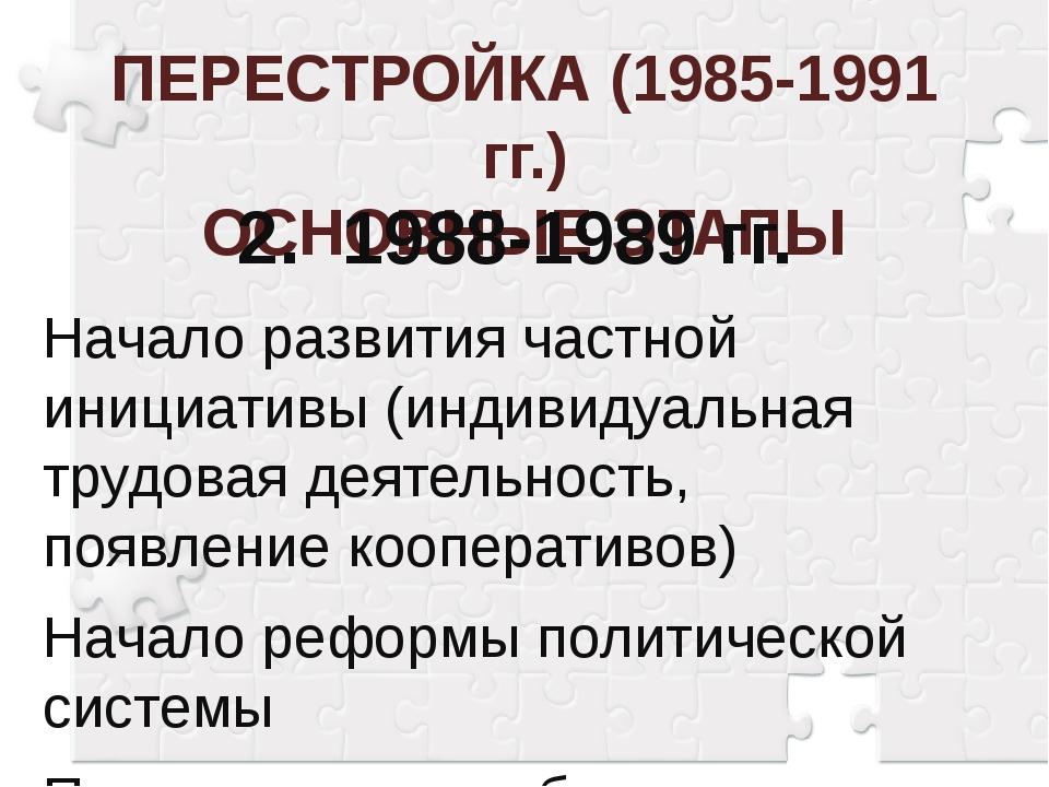 ПЕРЕСТРОЙКА (1985-1991 гг.) ОСНОВНЫЕ ЭТАПЫ 2.1988-1989 гг. Начало развития ч...