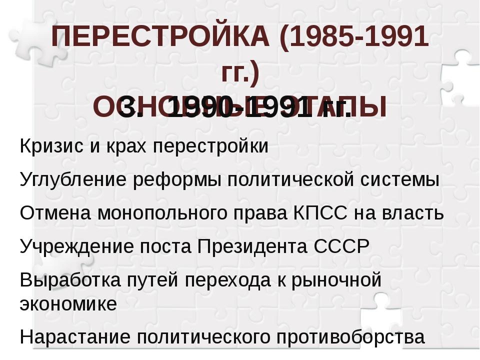 ПЕРЕСТРОЙКА (1985-1991 гг.) ОСНОВНЫЕ ЭТАПЫ 3.1990-1991 гг. Кризис и крах пер...