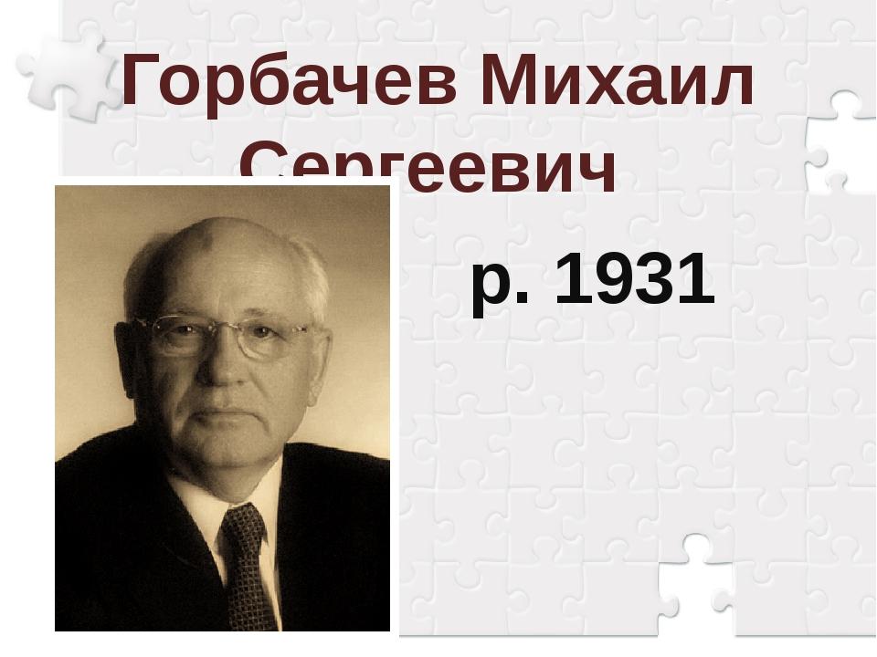 Горбачев Михаил Сергеевич р. 1931