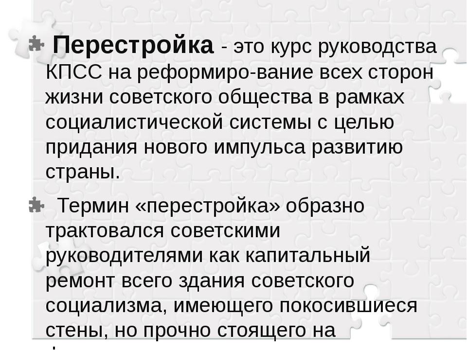 Перестройка - это курс руководства КПСС на реформирование всех сторон жизни...