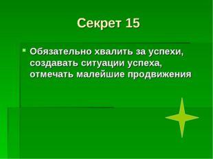 Секрет 15 Обязательно хвалить за успехи, создавать ситуации успеха, отмечать