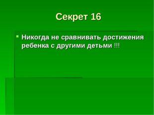 Секрет 16 Никогда не сравнивать достижения ребенка с другими детьми !!!