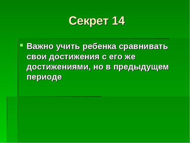 Секрет 14 Важно учить ребенка сравнивать свои достижения с его же достижениям...