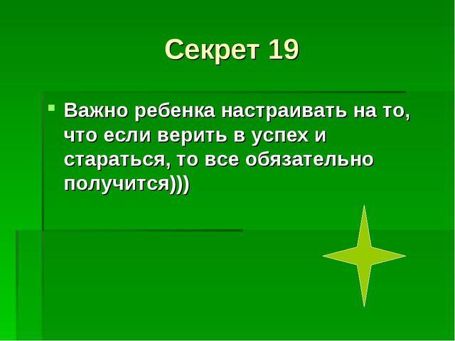 Секрет 19 Важно ребенка настраивать на то, что если верить в успех и старатьс...