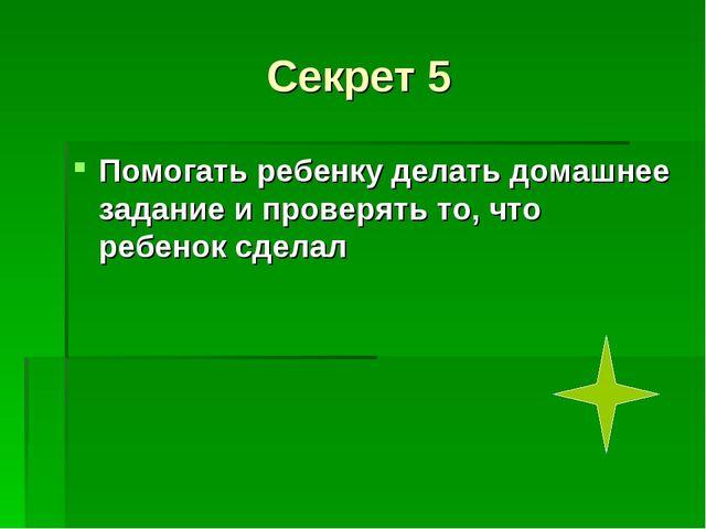Секрет 5 Помогать ребенку делать домашнее задание и проверять то, что ребенок...