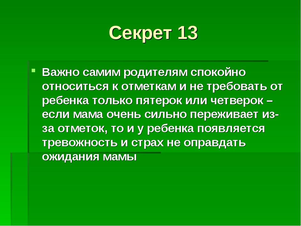 Секрет 13 Важно самим родителям спокойно относиться к отметкам и не требовать...