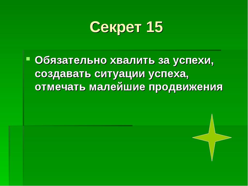 Секрет 15 Обязательно хвалить за успехи, создавать ситуации успеха, отмечать...
