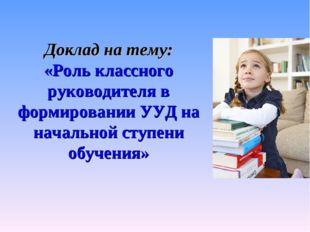 Доклад на тему: «Роль классного руководителя в формировании УУД на начальной