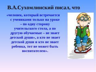 В.А.Сухомлинский писал, что «человек, который встречается с учениками только