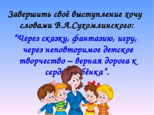"""Завершить своё выступление хочу словами В.А.Сухомлинского: """"Через сказку, фан"""