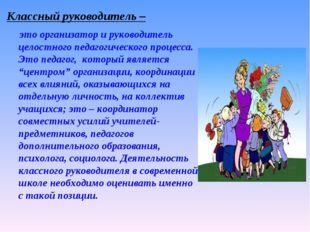 Классный руководитель – это организатор и руководитель целостного педагогичес