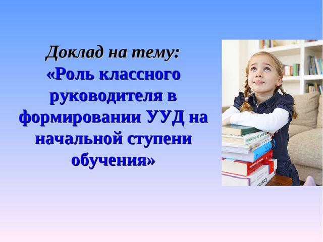 Доклад на тему: «Роль классного руководителя в формировании УУД на начальной...
