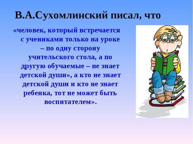 В.А.Сухомлинский писал, что «человек, который встречается с учениками только...
