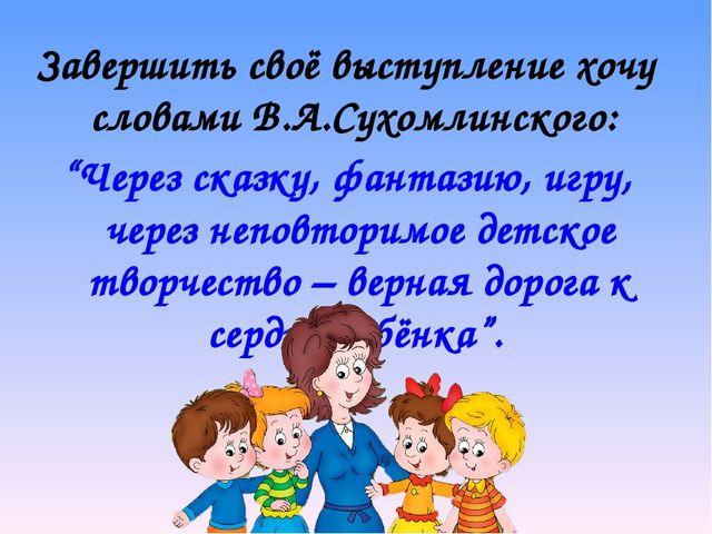 """Завершить своё выступление хочу словами В.А.Сухомлинского: """"Через сказку, фан..."""