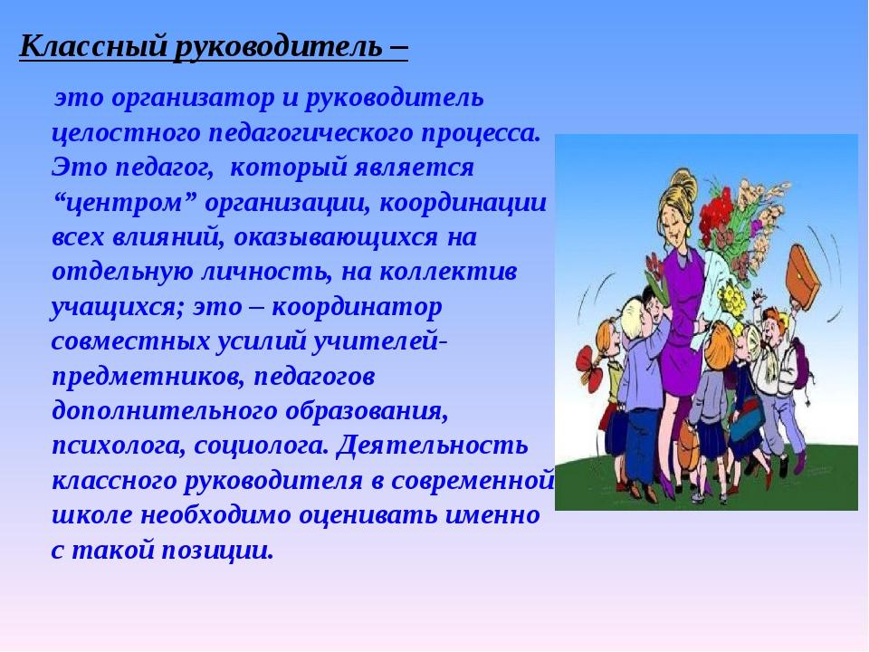 Классный руководитель – это организатор и руководитель целостного педагогичес...