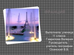 ФРАНЦИЯ Выполнила: ученица 11 класса Гаврилова Валерия Руководитель : учитель