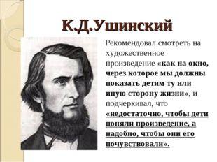 К.Д.Ушинский Рекомендовал смотреть на художественное произведение «как на окн