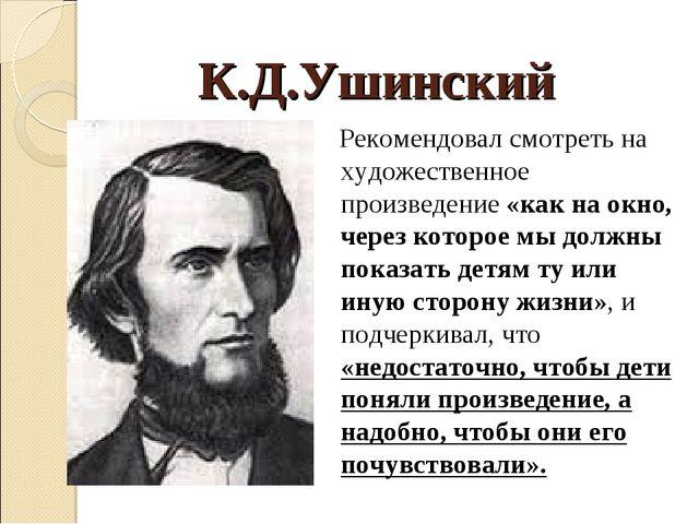 К.Д.Ушинский Рекомендовал смотреть на художественное произведение «как на окн...