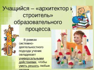 Учащийся – «архитектор и строитель» образовательного процесса В рамках систе