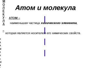Атом и молекула АТОМ – наименьшая частица химического элемента, которая явля