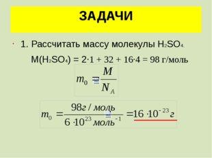 ЗАДАЧИ 1. Рассчитать массу молекулы Н2SО4. М(Н2SО4) = 2·1 + 32 + 16·4 = 98 г/