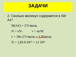 ЗАДАЧИ 2. Сколько молекул содержится в 50г Аℓ? М(Аℓ) = 27г/моль N = νNA ν = m
