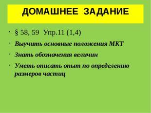 ДОМАШНЕЕ ЗАДАНИЕ § 58, 59 Упр.11 (1,4) Выучить основные положения МКТ Знать о
