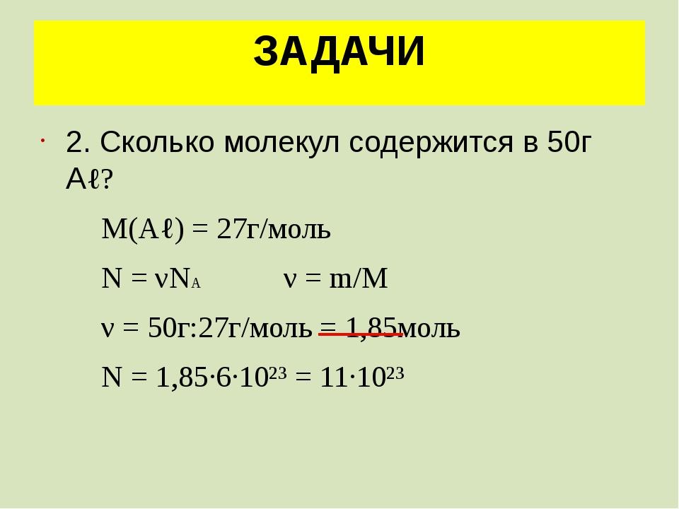 ЗАДАЧИ 2. Сколько молекул содержится в 50г Аℓ? М(Аℓ) = 27г/моль N = νNA ν = m...