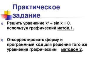 Практическое задание Решить уравнение х3 – sin x = 0, используя графический м