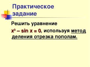 Практическое задание Решить уравнение х3 – sin x = 0, используя метод деления