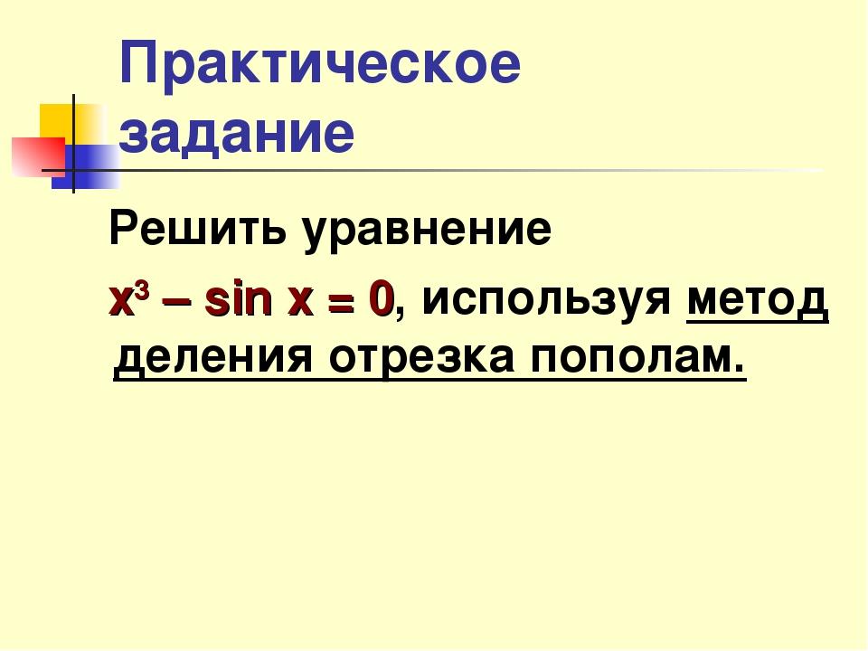 Практическое задание Решить уравнение х3 – sin x = 0, используя метод деления...