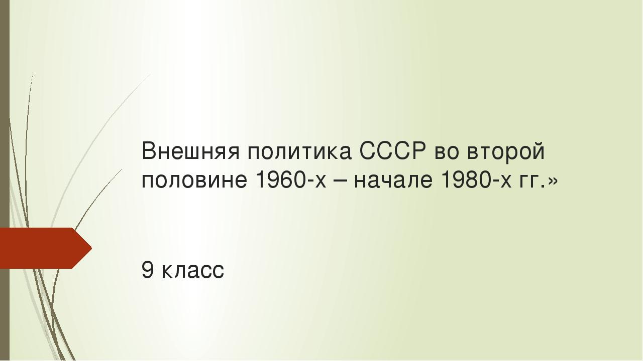 Внешняя политика СССР во второй половине 1960-х – начале 1980-х гг.» 9 класс