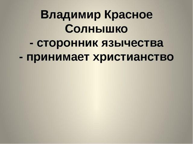 Владимир Красное Солнышко - сторонник язычества - принимает христианство