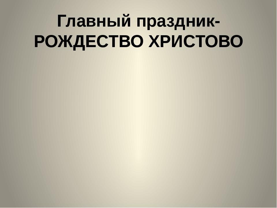 Главный праздник-РОЖДЕСТВО ХРИСТОВО