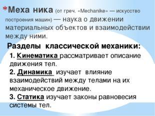 Меха́ника (от греч. «Mechanike» — искусство построения машин) — наука о движе