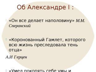 Об Александре I : «Он все делает наполовину» М.М. Сперанский «Коронованный Га