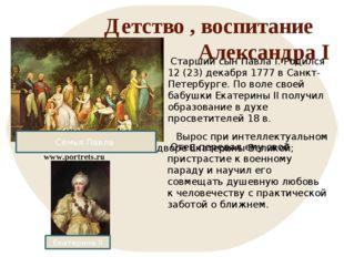 Детство , воспитание Александра I Старший сын Павла I. Родился 12 (23) декабр