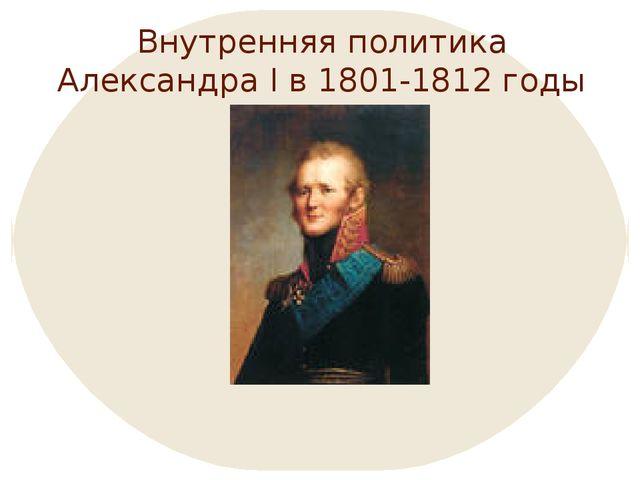 Внутренняя политика Александра I в 1801-1812 годы