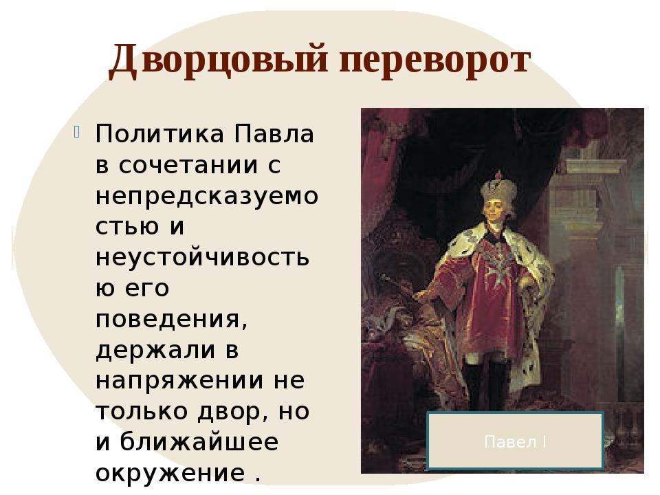 Дворцовый переворот Политика Павла в сочетании с непредсказуемостью и неустой...