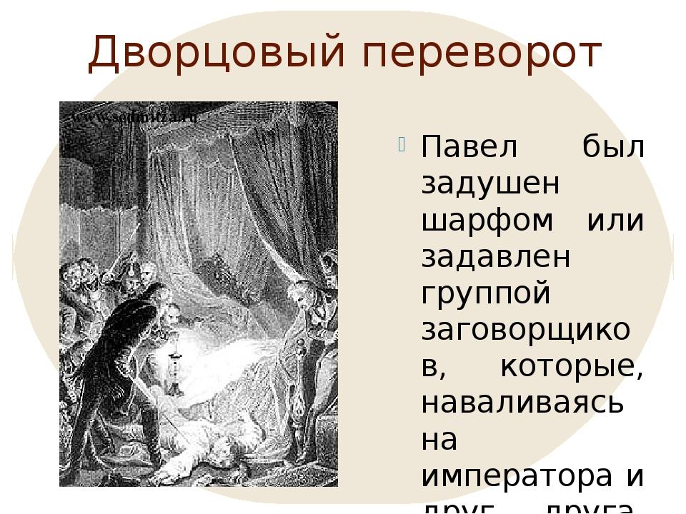 Дворцовый переворот Павел был задушен шарфом или задавлен группой заговорщико...