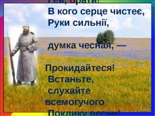 Гей, брати! В кого серце чистеє, Руки сильнії, думка чесная, — Прокидайтеся!