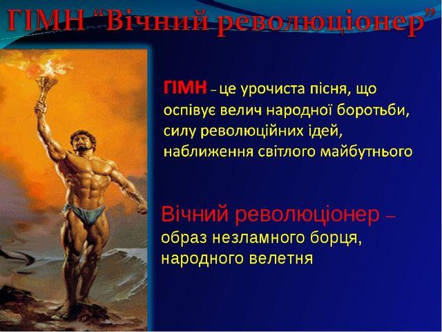 Вічний революціонер – образ незламного борця, народного велетня