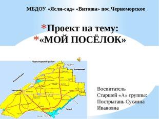 Проект на тему: «МОЙ ПОСЁЛОК» МБДОУ «Ясли-сад» «Витоша» пос.Черноморское Восп