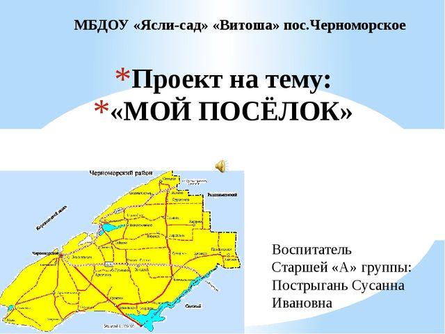 Проект на тему: «МОЙ ПОСЁЛОК» МБДОУ «Ясли-сад» «Витоша» пос.Черноморское Восп...