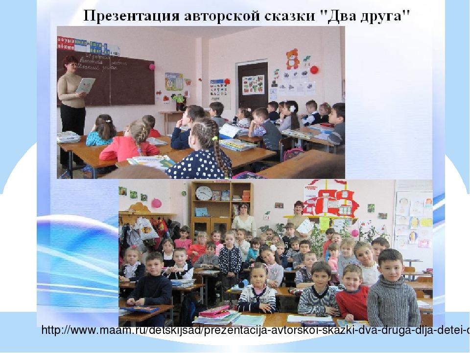 http://www.maam.ru/detskijsad/prezentacija-avtorskoi-skazki-dva-druga-dlja-de...